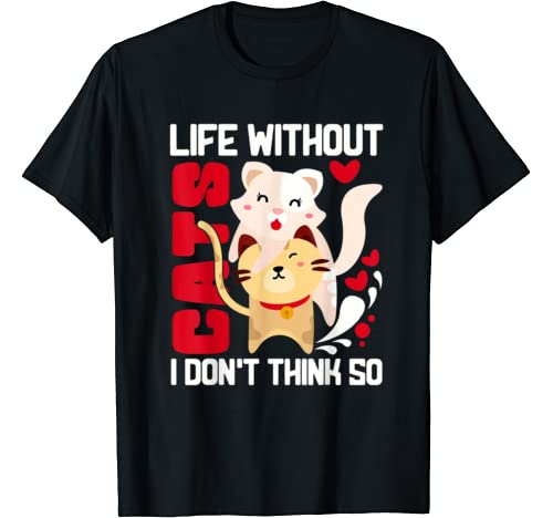 Life Without Cats I Don't Think So Cute Cats T Shirt