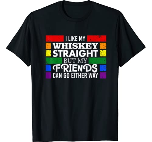 I Like Whiskey Straight But My Friends Can Go Either Way T Shirt
