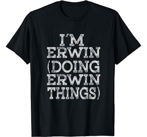 I'm Erwin Doing Erwin Things Family Reunion First Name T Shirt