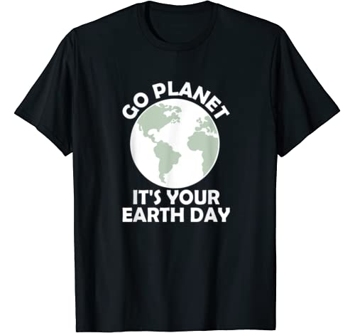 Go Planet It's Your Earth Day T Shirt