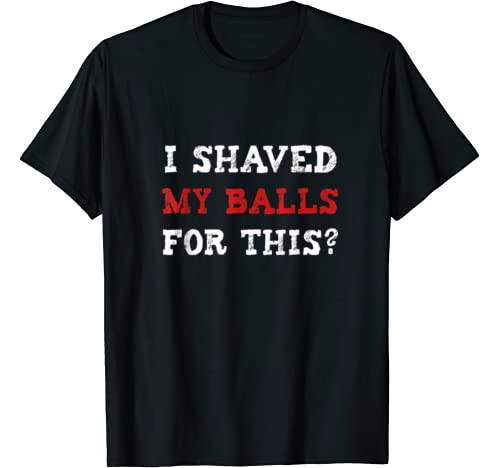 I Shaved My Balls For This?| Mens Funny Men Adult Humor. T Shirt