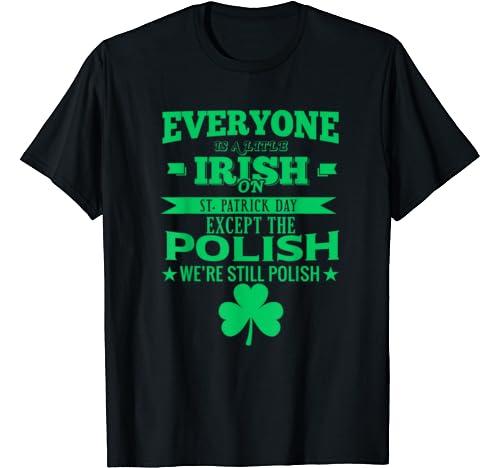 Everyone Is Little Irish On St Patricks Day Except Polish T Shirt