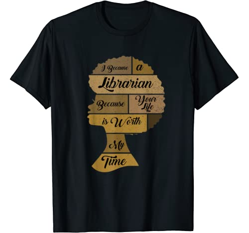 I Became A Librarian Because Your Life Is Worth My Time T Shirt