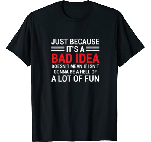 Just Because It's A Bad Idea Doesn't Mean It Isn't Gonna Be T Shirt