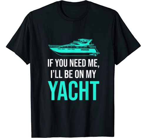 If You Need Me I'll Be On My Yacht T Shirt