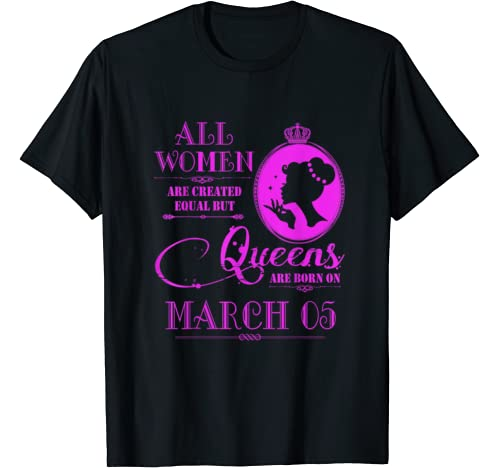Queens Are Born On March 05 Birthday Gift Women Girl T Shirt
