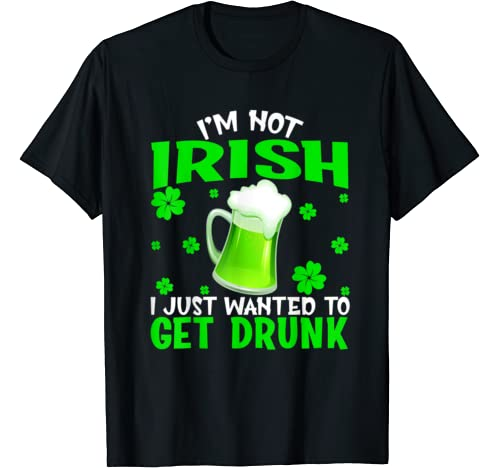 I'm Not Irish I Just Wanted To Get Drunk St Patrick's Day T Shirt