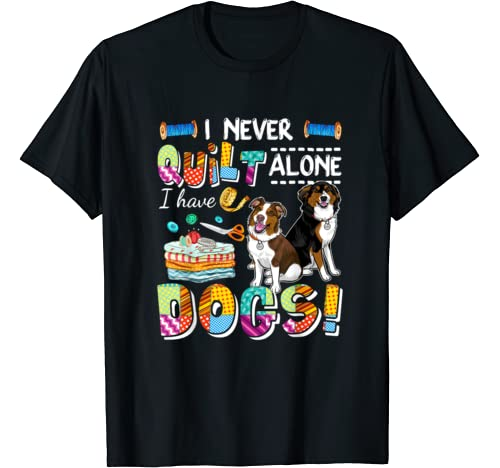 I Never Quilt Alone I Have Dogs Awesome T Shirt