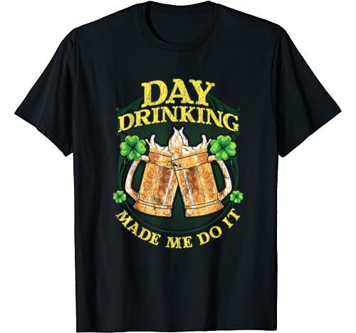 Day Drinking Made Me Do It St Patricks Day Irish Humor T Shirt
