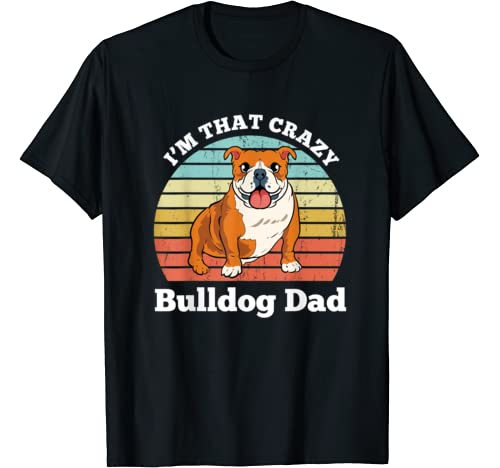 I'm That Crazy Bulldog Dad Funny Bulldog Dog Dad T Shirt