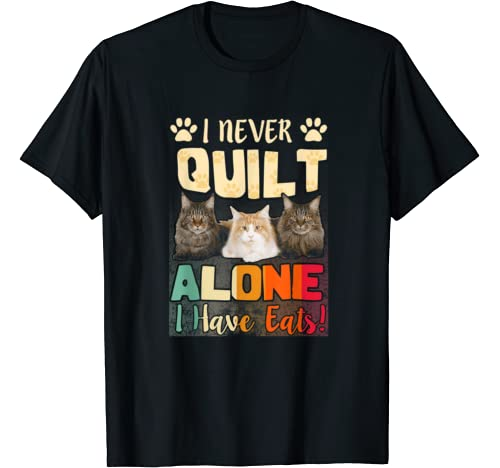 I Never Quilt Alone I Have Cats Gift For Quilters Sewers Pet T Shirt