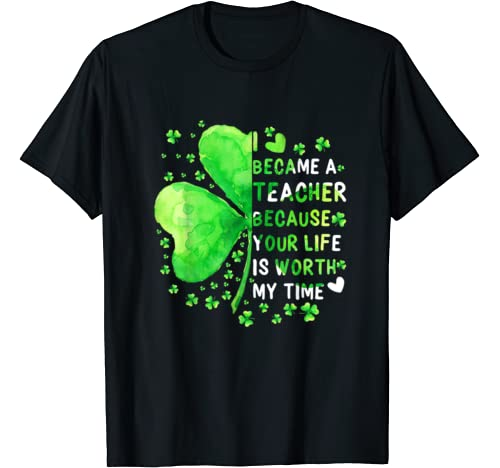 I Became Teacher Your Life Is Worth My Time Shamrock T Shirt