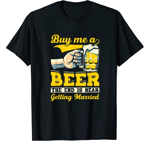 Fiance Bachelor Party Gifts Buy Me A Beer End Is Near T Shirt