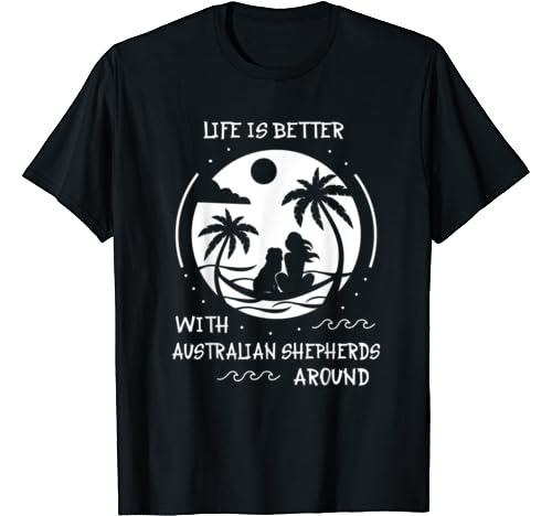 Australian Shepherd Life Is Better T Shirt