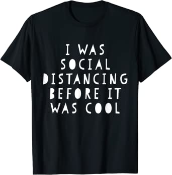 I Was Social Distancing Before It Was Cool Self Isolating Novelty T-Shirt//Tee