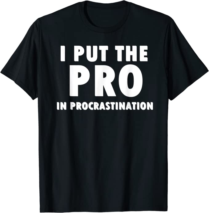 I put the Pro in Procrastination Funny Adult T-Shirt Black Joke Custom