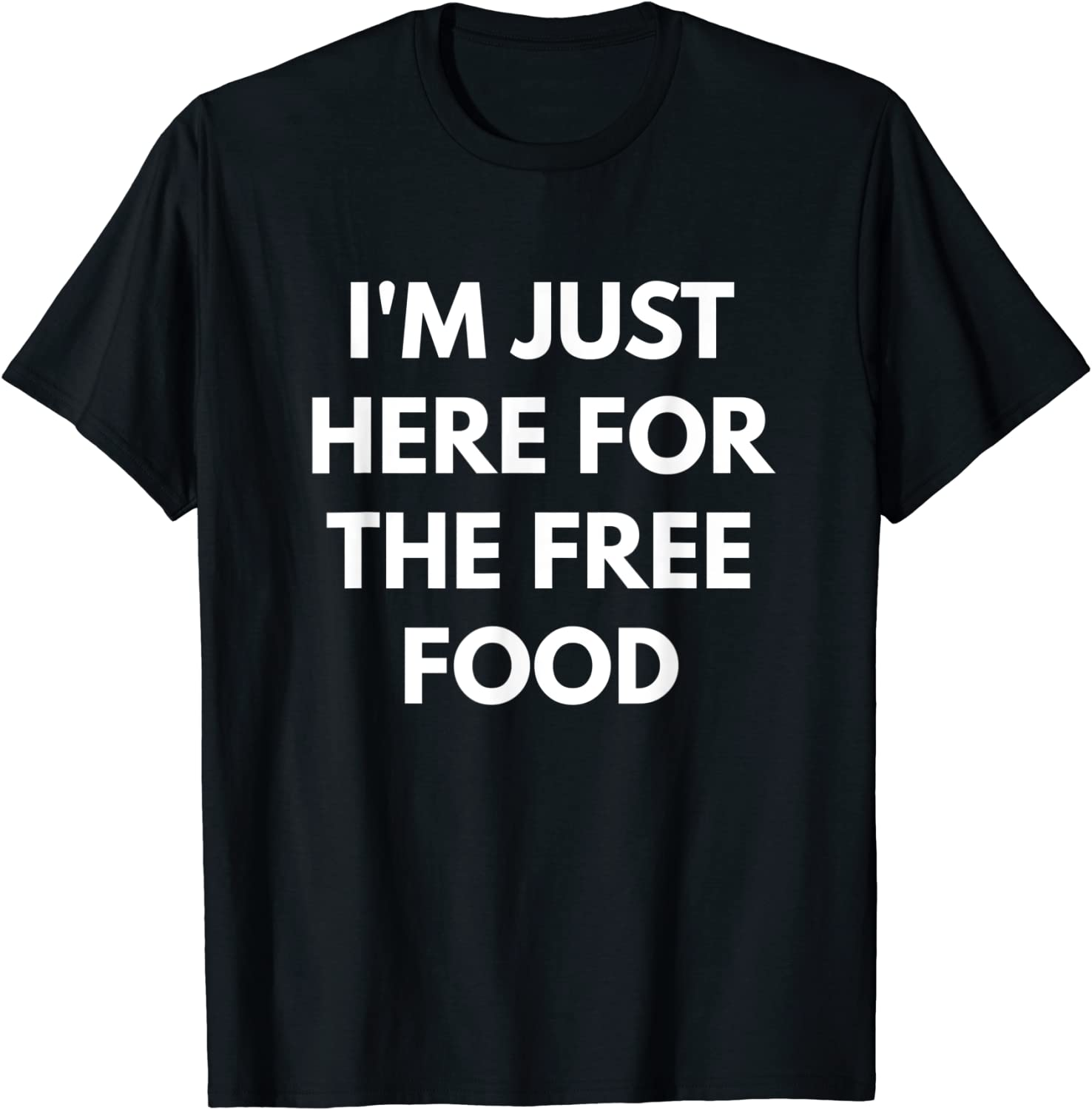 I'm Just Here For The Free Food t-shirt - Funny College Tees