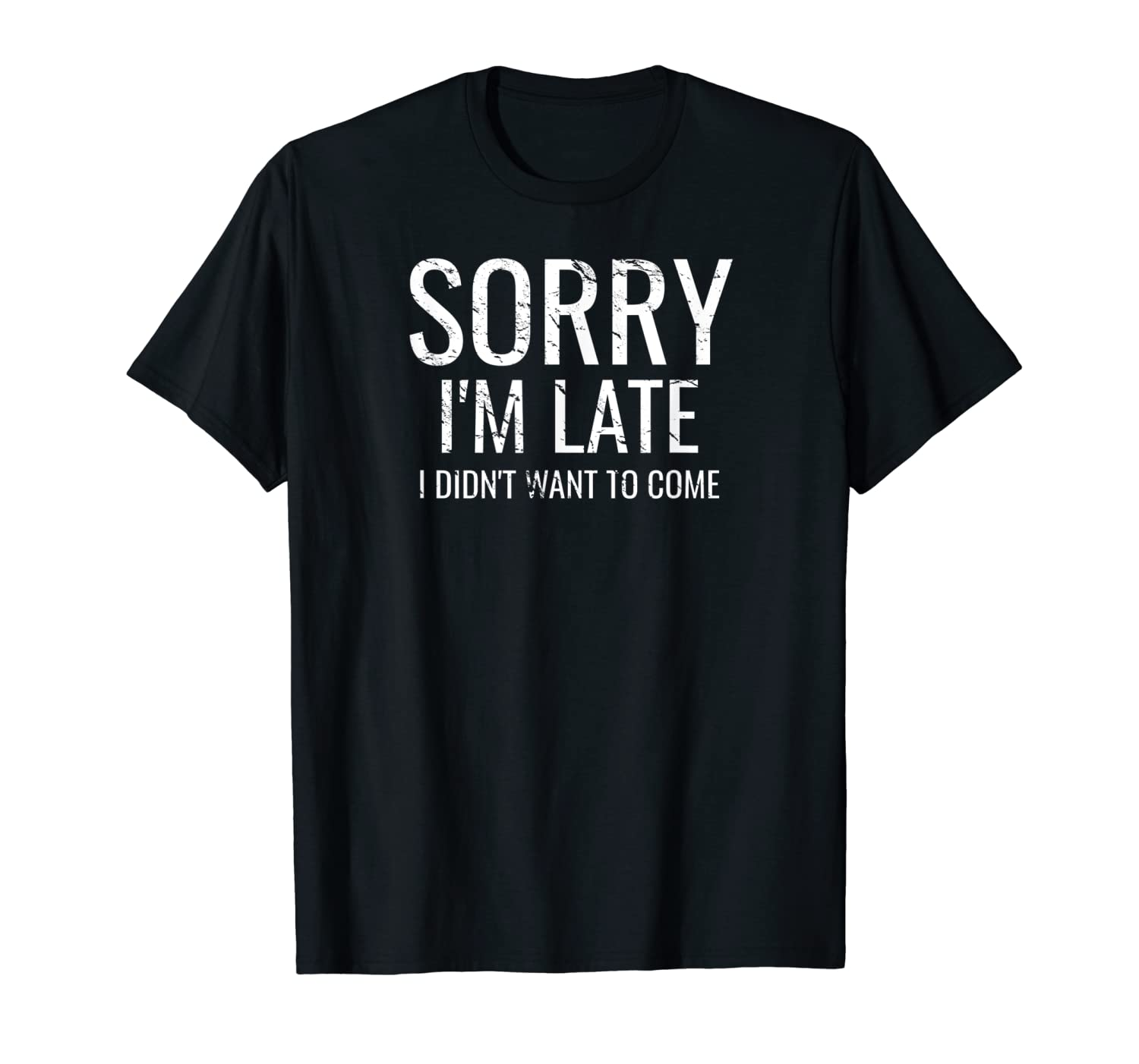 Sorry I'm Late I Didn't Want to Come T-Shirt-TH