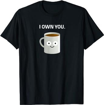 "Coffee ""I OWN YOU"" Caffeine Addict Ironic Funny Design T-Shirt"