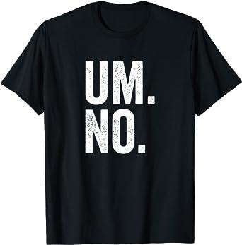 Funny Sarcastic Sassy Um No T-Shirt
