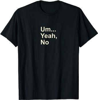 Um Yeah No Funny Saying T-shirt for Men, Women and Kids Tee