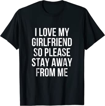 I LOVE MY GIRLFRIEND SO PLEASE STAY AWAY FROM ME Boyfriend gift T-Shirt funny