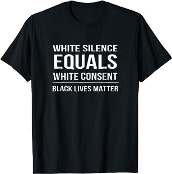 Anti-Racism Shirt Protest Shirt White Silence Equals White Consent Shirt MC-13 Equal Rights Shirt Black Lives Matter Shirt