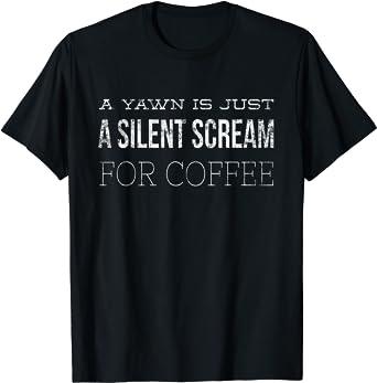 Yawn is Silent Scream for Coffee Caffeine Fix Funny Espresso T-Shirt