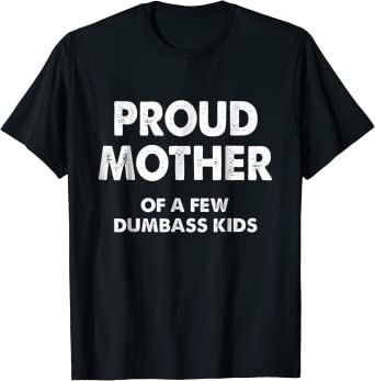 Proud Mother of a Few Dumbass Kids Shirt Womens T Shirt Funny Mom Shirt Gift for Mom Unisex Shirt Dumbass Kids Mother Day Gifts Womens Tops