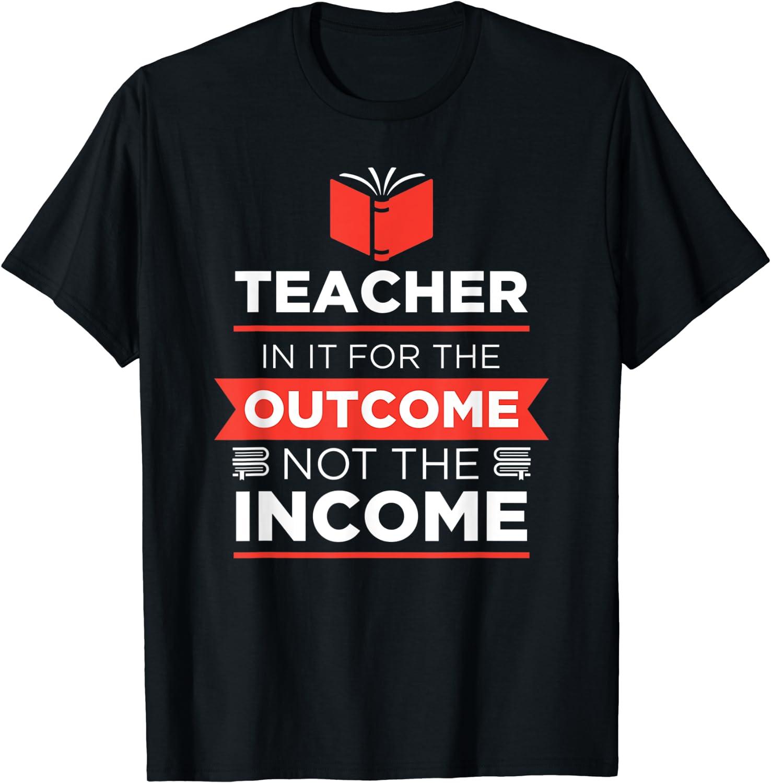 Amazon.com: Teacher Outcome not Income Teacher T-shirt Dedicated Teacher :  Clothing, Shoes & Jewelry