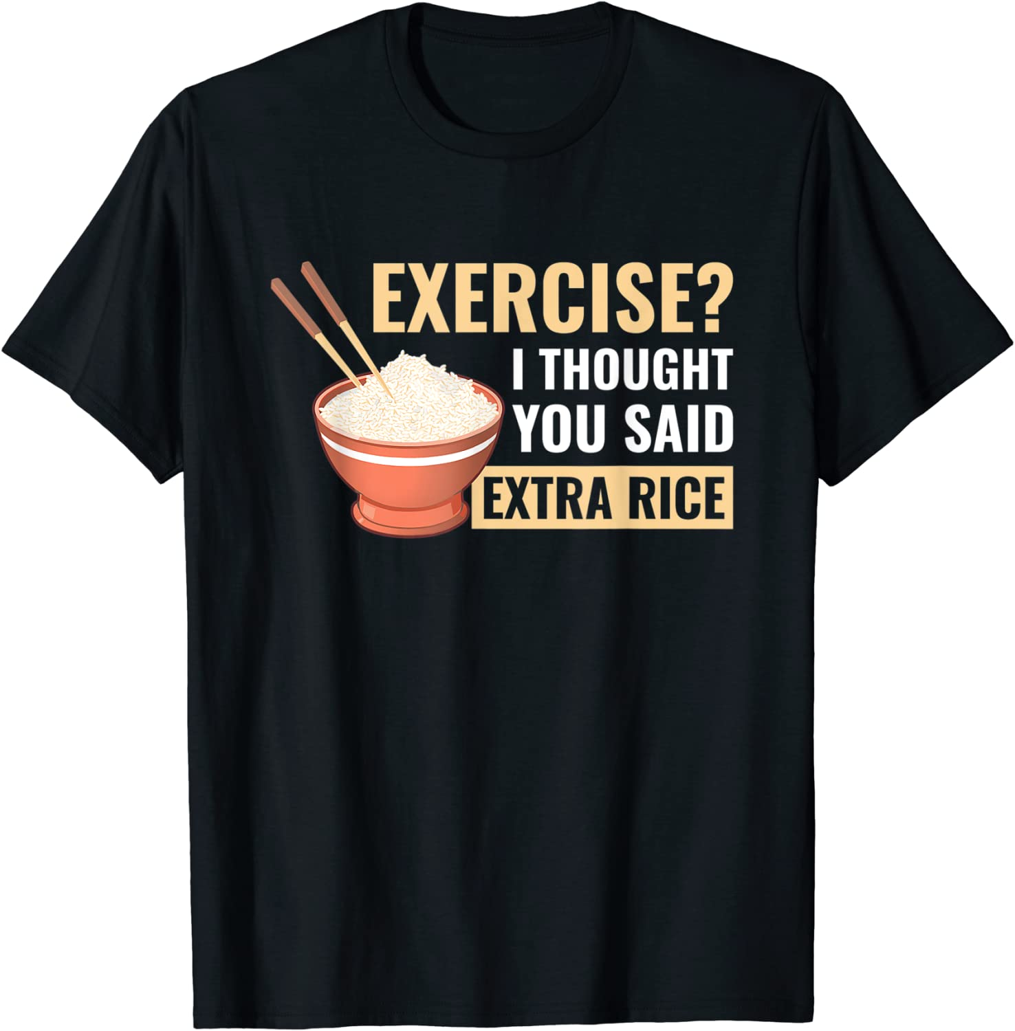 Exercise I Thought You Said Extra Asian Many popular brands Rice T-Shirt New York Mall Food Funny
