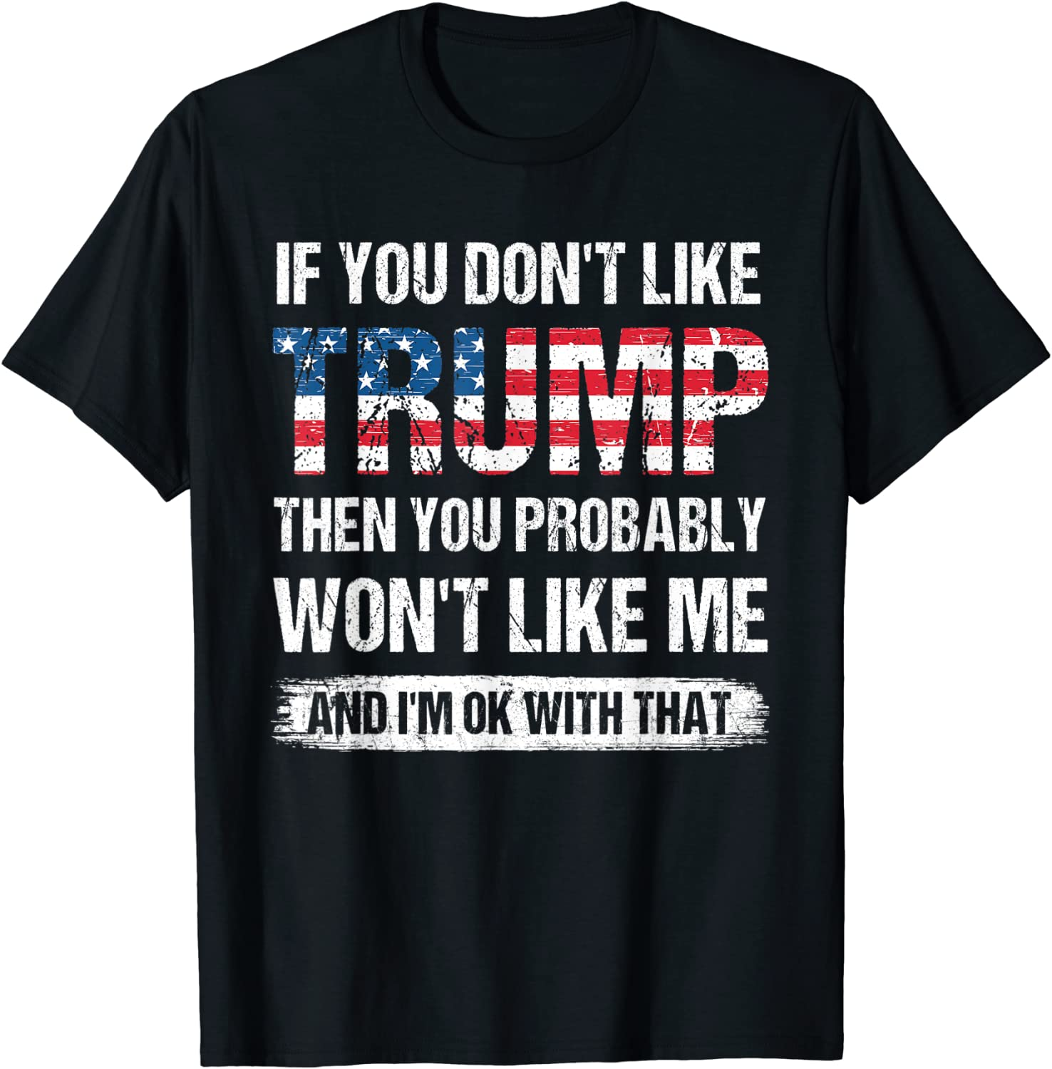 If You Don't Like Trump Then You Probably Won't Like Me T-Shirt