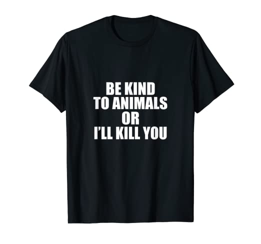 a456bb516f9 Amazon.com  Be kind to animals or i ll kill you  Clothing