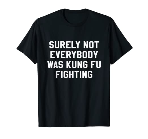 53ee51da6 Image Unavailable. Image not available for. Color: Surely Not Everybody Was Kung  Fu Fighting Sarcastic T Shirt