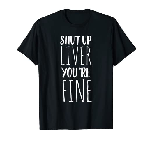 ed00dab1 Amazon.com: Shut Up Liver, You're Fine T-Shirt - Funny Drinking Tee ...