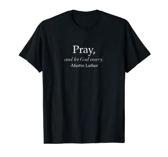 Amazoncom Martin Luther Pray And Let God Worry Quote T Shirt Tee