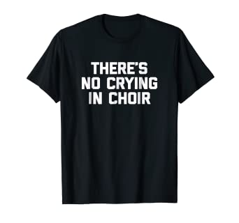 785f1b39 Image Unavailable. Image not available for. Color: Funny Choir Shirt: There's  No Crying ...