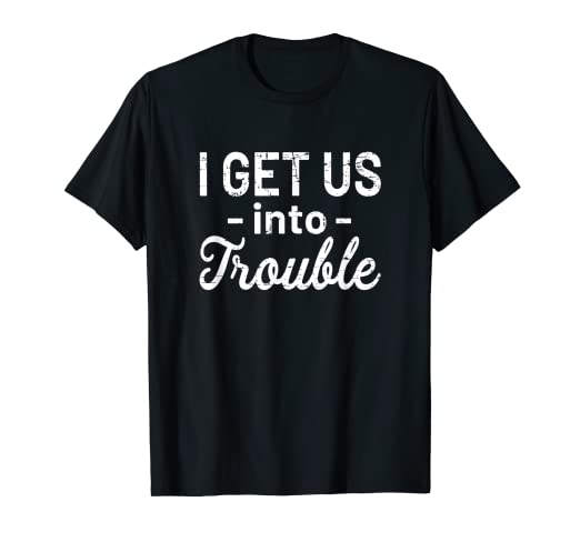 ecf61c3fbb Amazon.com: I Get Us Into Trouble T-Shirt - Funny Best Friend Gift ...