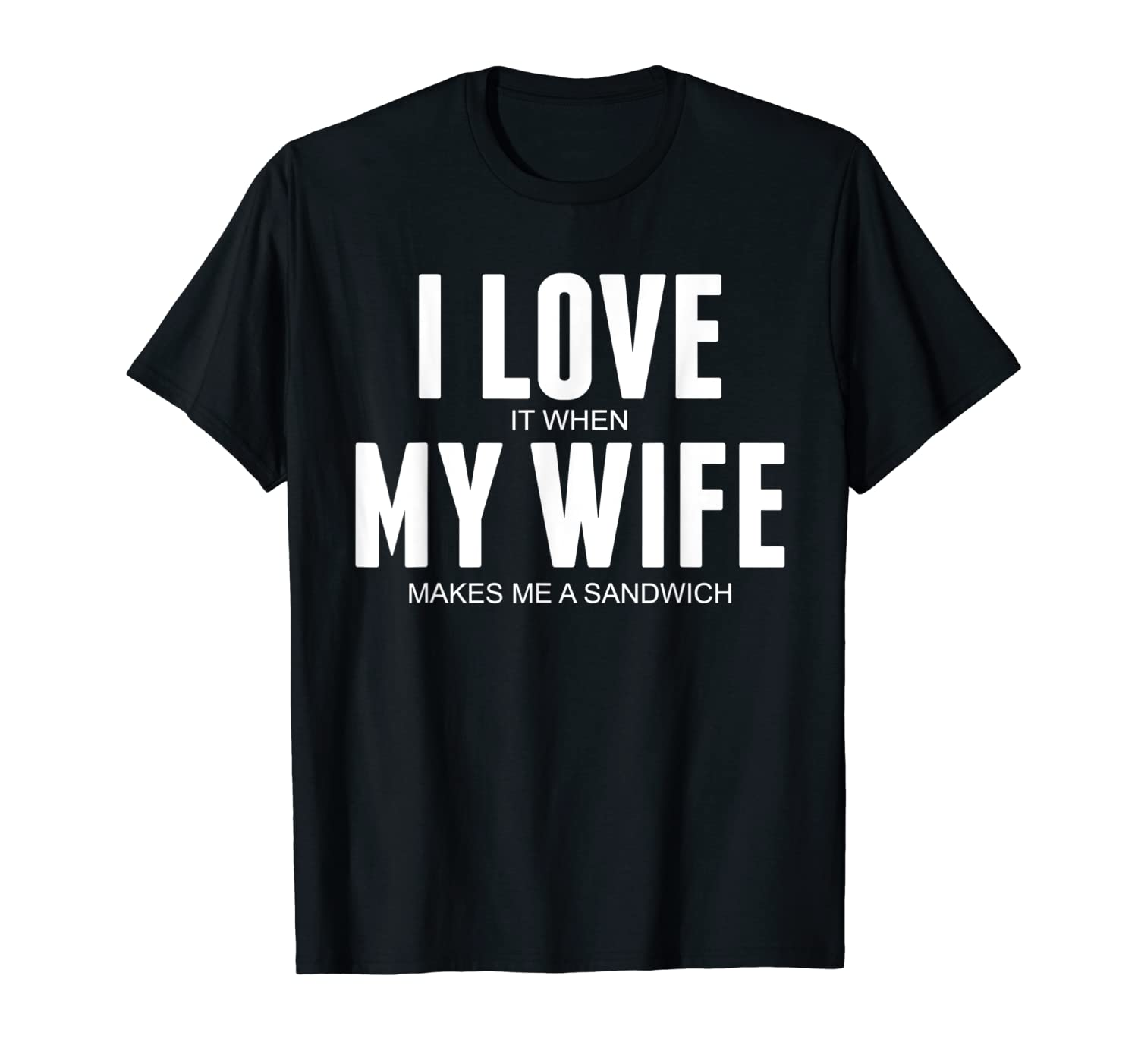 Funny I Love When My Wife Makes Me A Sandwich Shirts