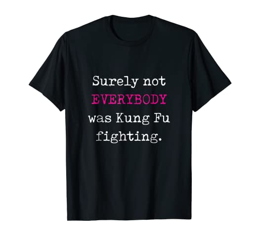 8bf1056a6b Amazon.com: Surely not EVERYBODY was Kung Fu fighting - funny tee ...