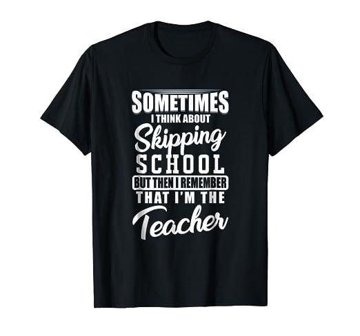 Amazon.com  Sometimes I Think About Skipping School Teacher T-Shirt ... 405be70cd