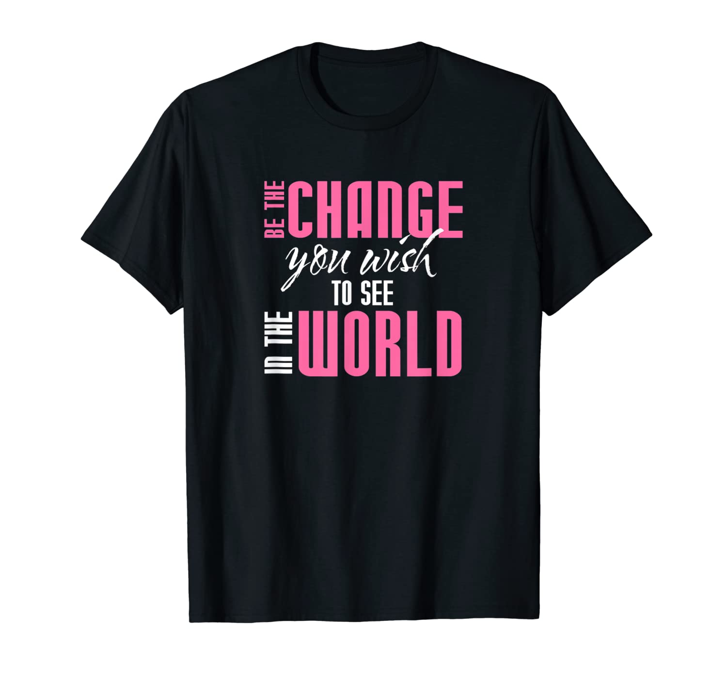 Be The Change You Wish To See In The World Shirts