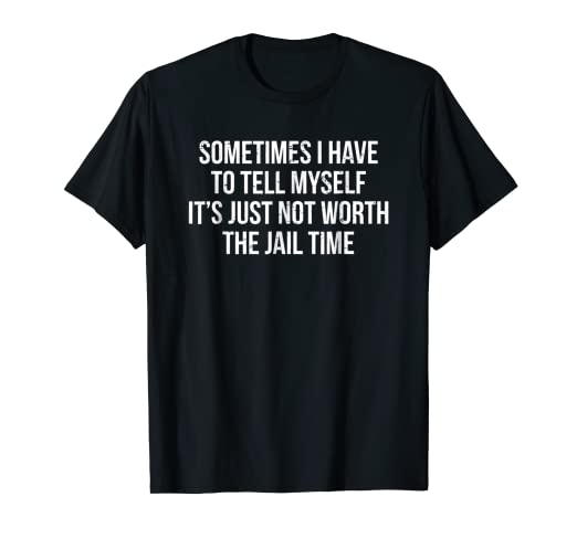 Amazoncom Not Worth The Jail Time Prison Quote T Shirt Funny Witty