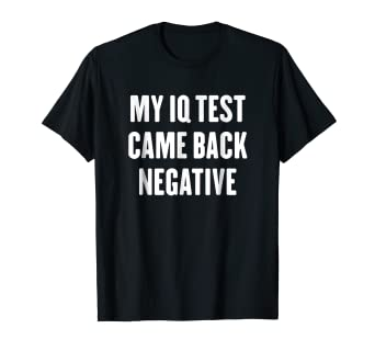 Amazon com: My IQ test came back negative t-shirt: Clothing