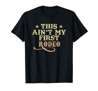 c6bc24a0 Amazon.com: This Ain't My First Rodeo T Shirt: Clothing