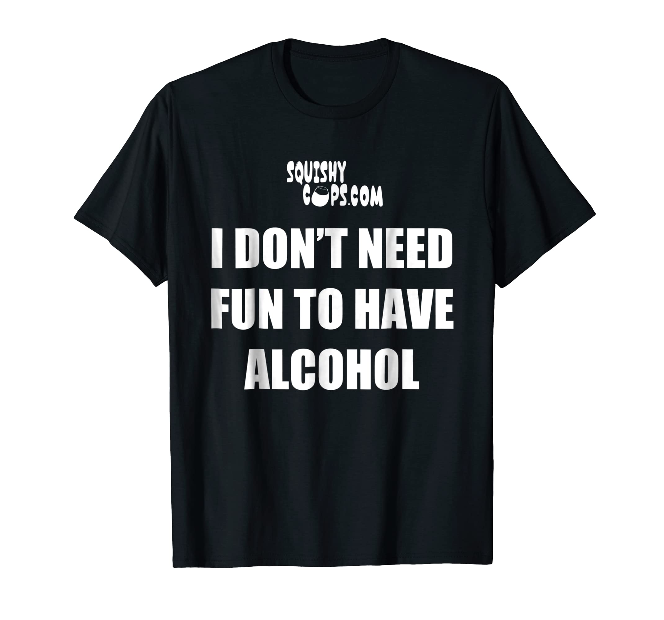 8bf3ccd2 Amazon.com: I Don't Need Fun to Have Alcohol - Funny T Shirt: Clothing