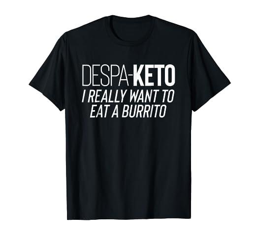 2b8fc47dbdd2f Despa Keto I Really Want To Eat A Burrito Funny Keto Shirt