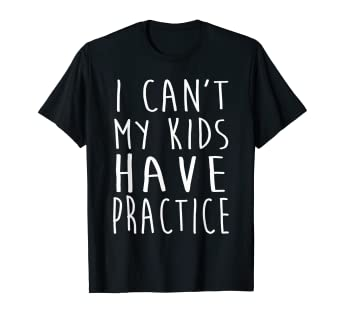 60e20ce50 Image Unavailable. Image not available for. Color: I Can't My Kid Has  Practice T-Shirt