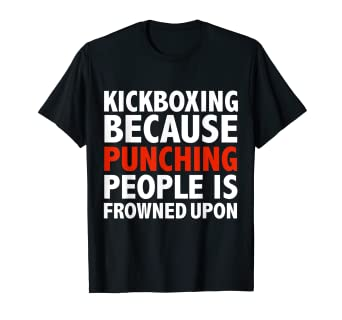 16be503a Image Unavailable. Image not available for. Color: Kickboxing because punching  people is frowned upon t-shirt