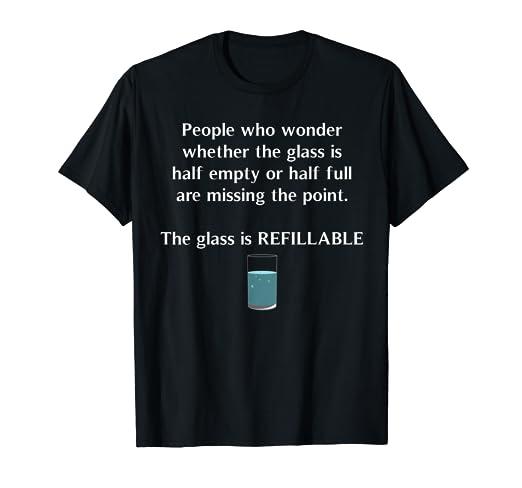 e434f4c0 Amazon.com: Glass Half Full Half Empty Refillable Positivity T-Shirt ...